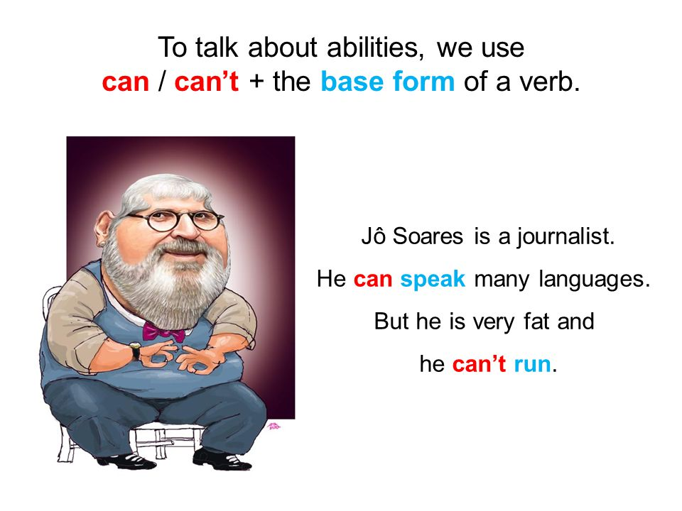 To talk about abilities, we use can / can't + the base form of a verb.