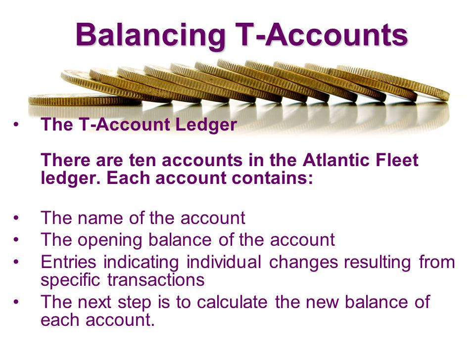 Balancing T-Accounts The T-Account Ledger There are ten accounts in the Atlantic Fleet ledger. Each account contains: