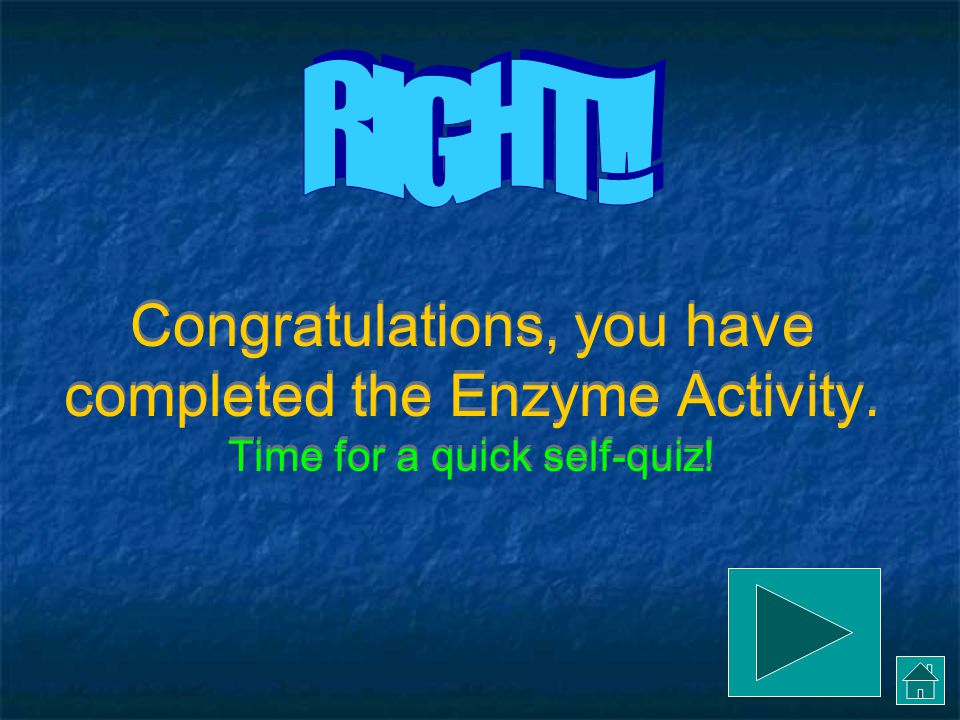 RIGHT!! Congratulations, you have completed the Enzyme Activity. Time for a quick self-quiz!