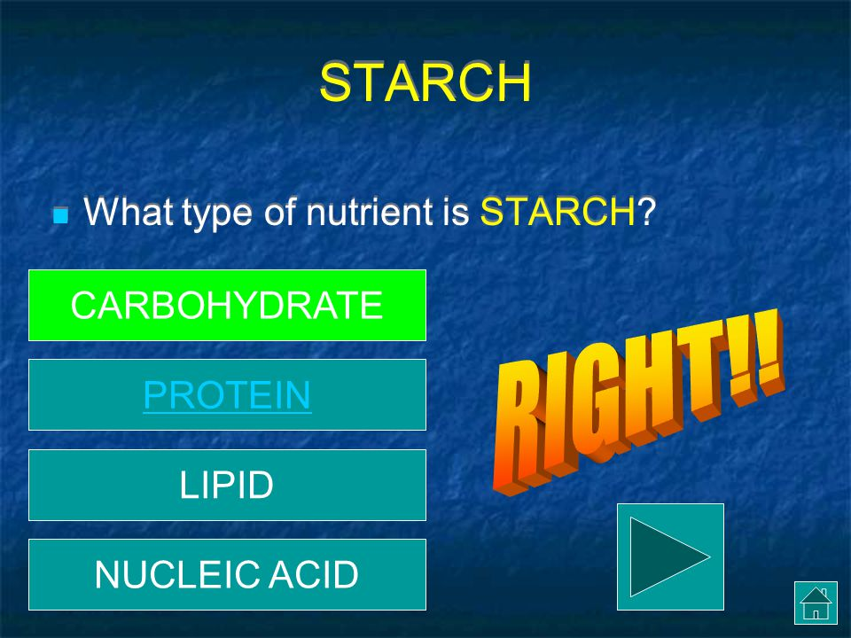 STARCH RIGHT!! What type of nutrient is STARCH CARBOHYDRATE PROTEIN