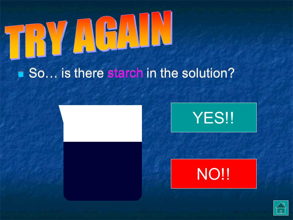 TRY AGAIN So… is there starch in the solution YES!! NO!!