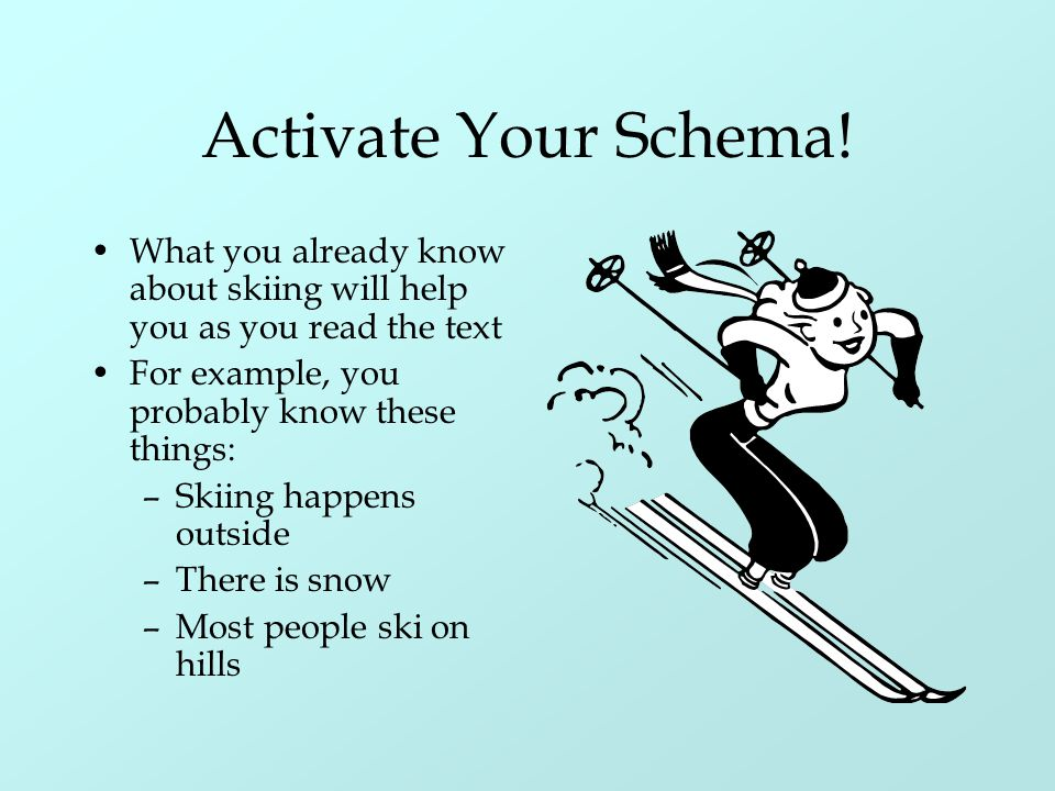 Activate Your Schema! What you already know about skiing will help you as you read the text. For example, you probably know these things: