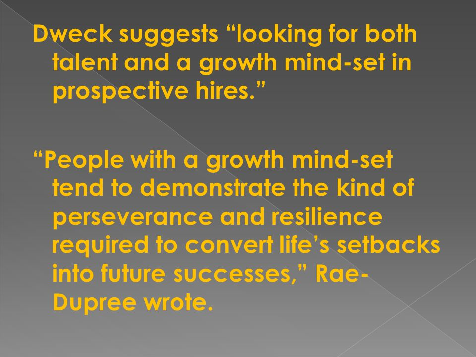 Dweck suggests looking for both talent and a growth mind-set in prospective hires. People with a growth mind-set tend to demonstrate the kind of perseverance and resilience required to convert life's setbacks into future successes, Rae-Dupree wrote.