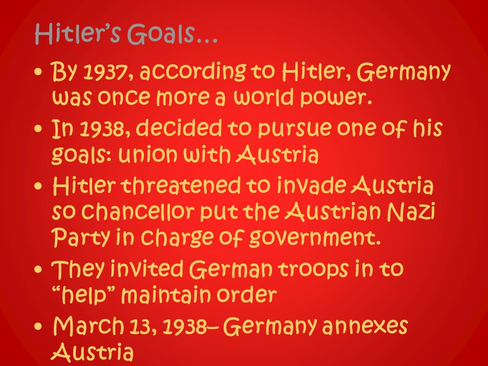 Hitler's Goals… By 1937, according to Hitler, Germany was once more a world power. In 1938, decided to pursue one of his goals: union with Austria.