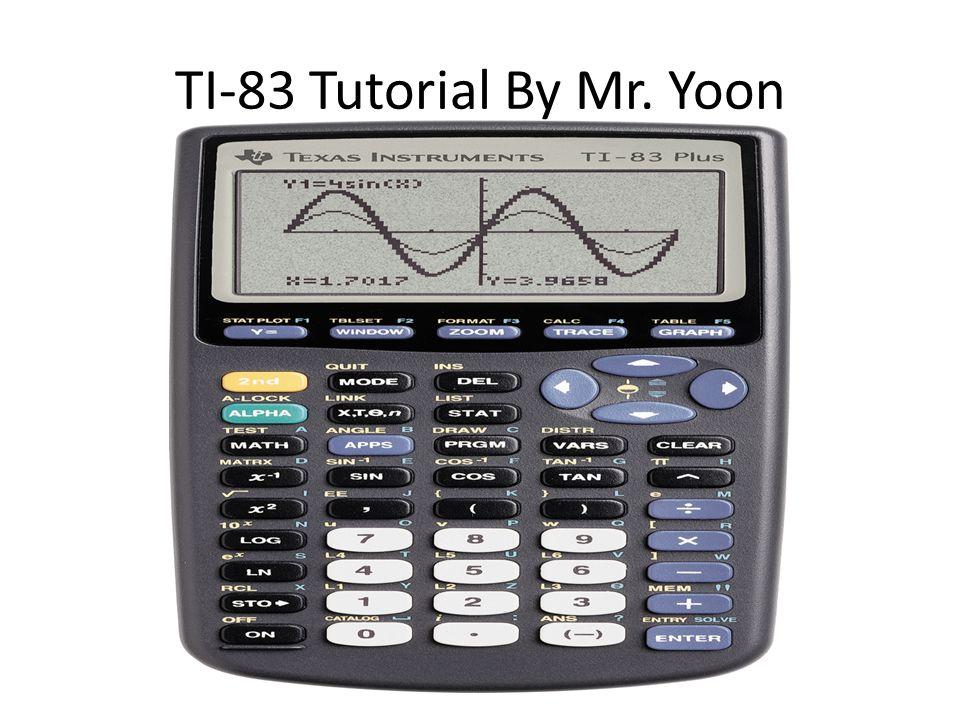 TI-83 Tutorial By Mr. Yoon