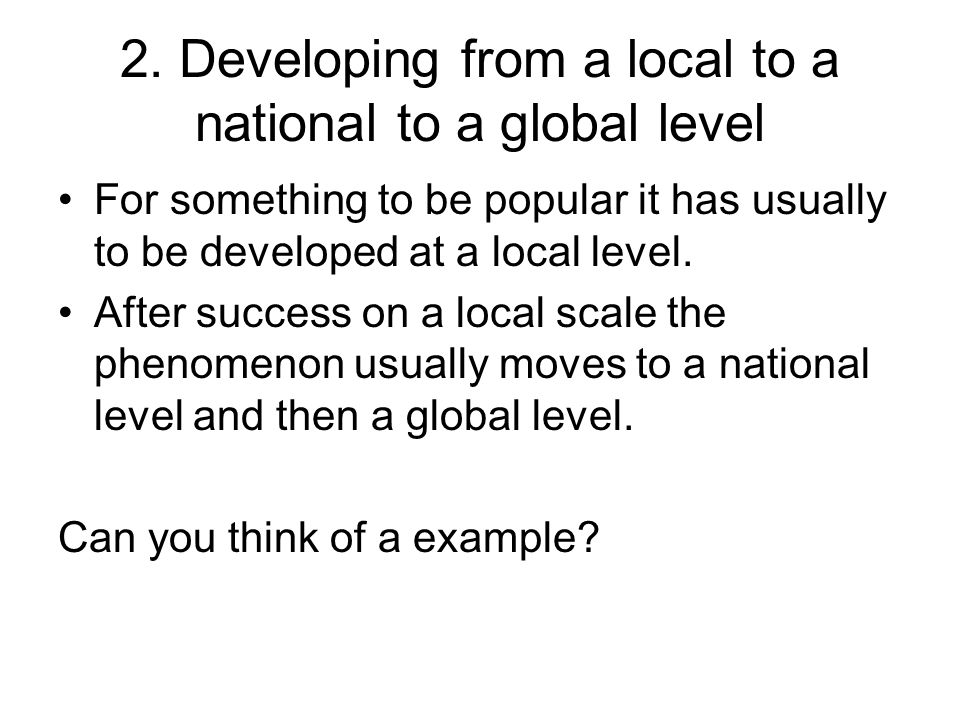 2. Developing from a local to a national to a global level