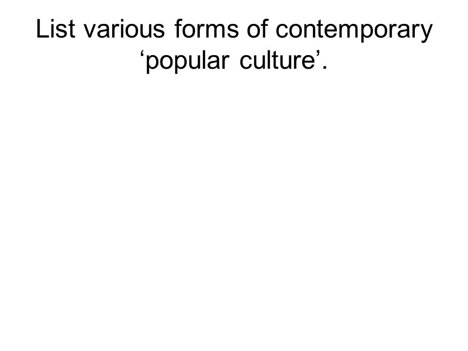 List various forms of contemporary 'popular culture'.