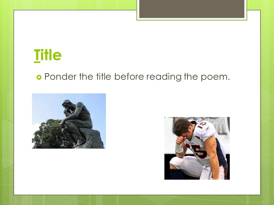 Title Ponder the title before reading the poem.