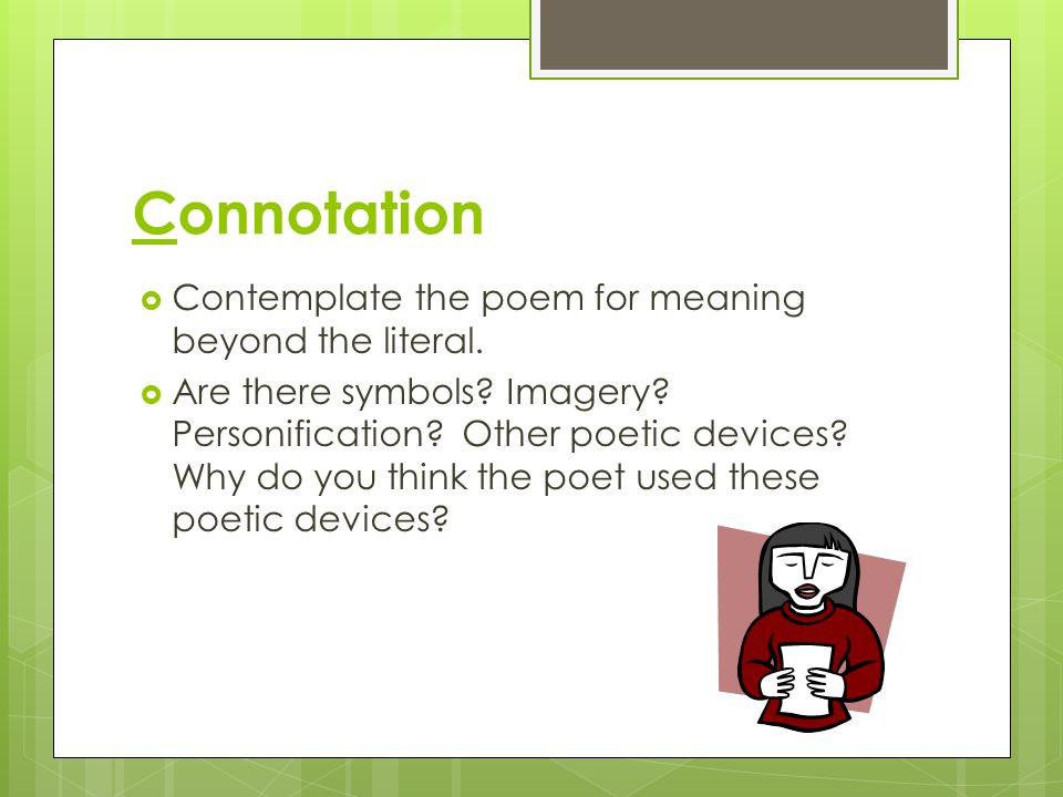 Connotation Contemplate the poem for meaning beyond the literal.