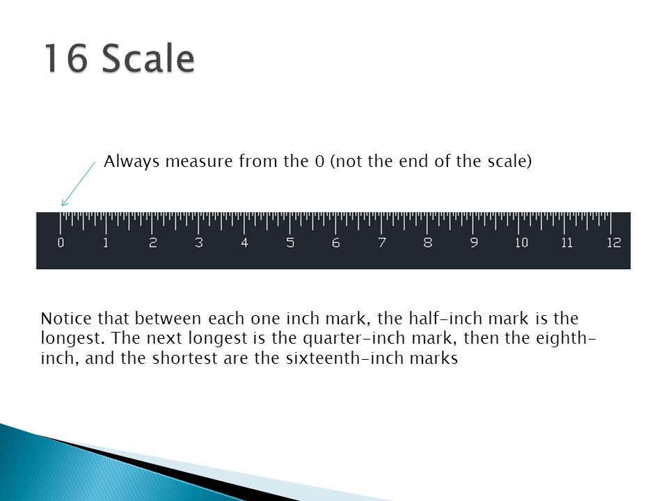 16 Scale Always measure from the 0 (not the end of the scale)