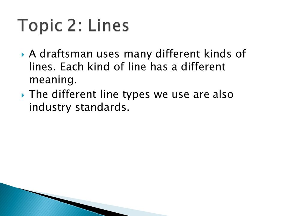 Topic 2: Lines A draftsman uses many different kinds of lines. Each kind of line has a different meaning.