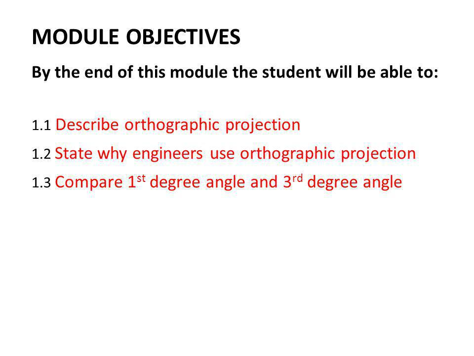 MODULE OBJECTIVES By the end of this module the student will be able to: 1.1 Describe orthographic projection.