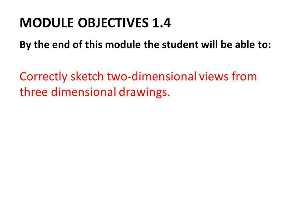 MODULE OBJECTIVES 1.4 By the end of this module the student will be able to: Correctly sketch two-dimensional views from three dimensional drawings.