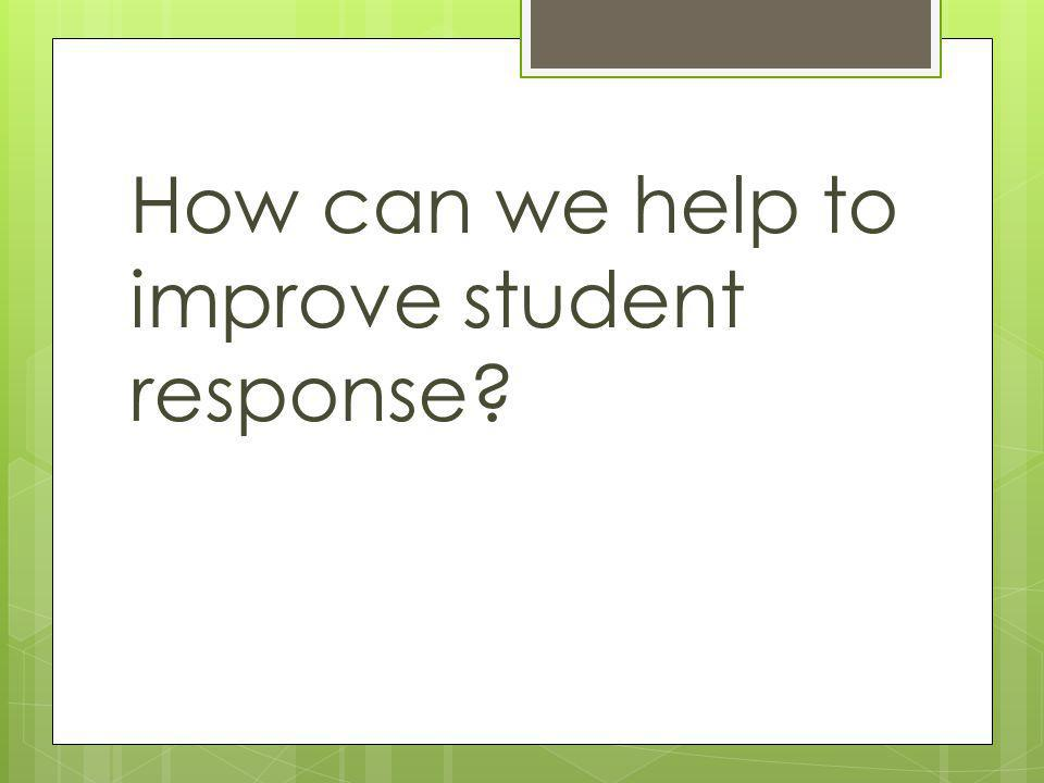 How can we help to improve student response