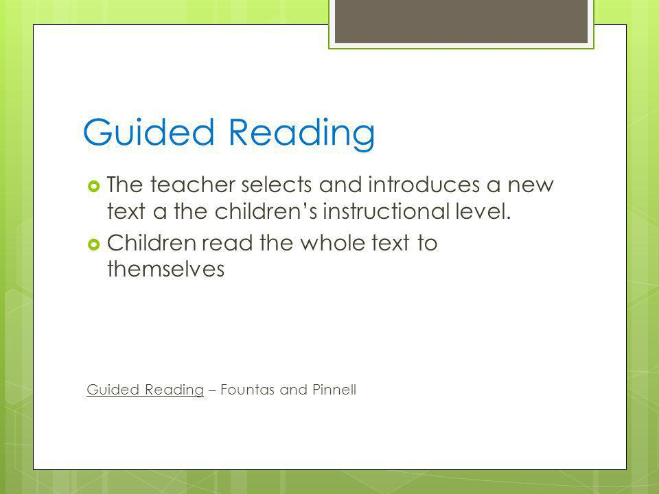 Guided Reading The teacher selects and introduces a new text a the children's instructional level. Children read the whole text to themselves.