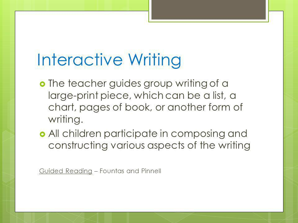 Interactive Writing The teacher guides group writing of a large-print piece, which can be a list, a chart, pages of book, or another form of writing.