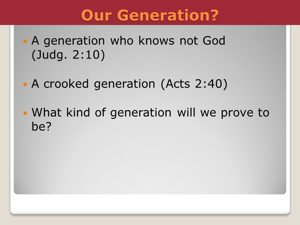 Our Generation A generation who knows not God (Judg. 2:10)