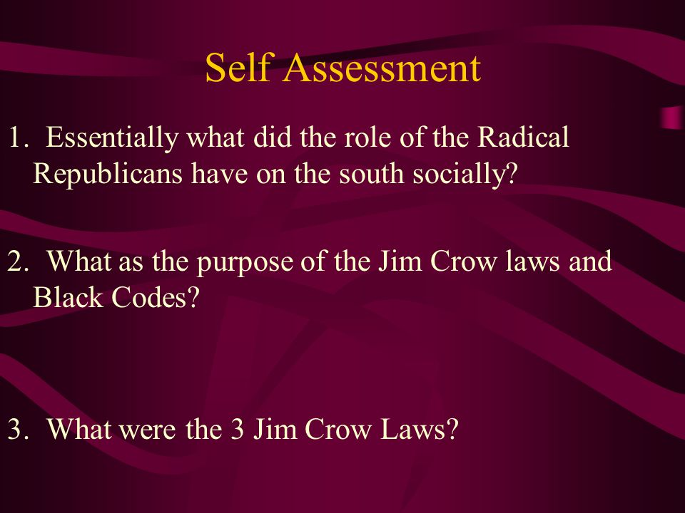 Self Assessment 1. Essentially what did the role of the Radical Republicans have on the south socially