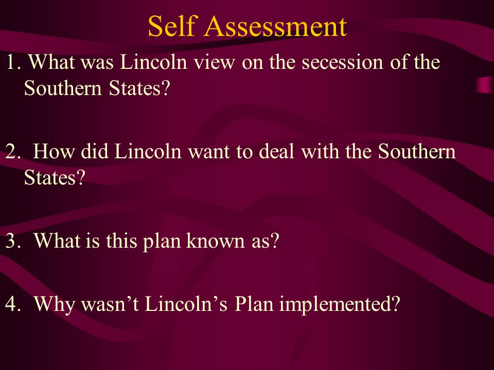 Self Assessment 1. What was Lincoln view on the secession of the Southern States 2. How did Lincoln want to deal with the Southern States