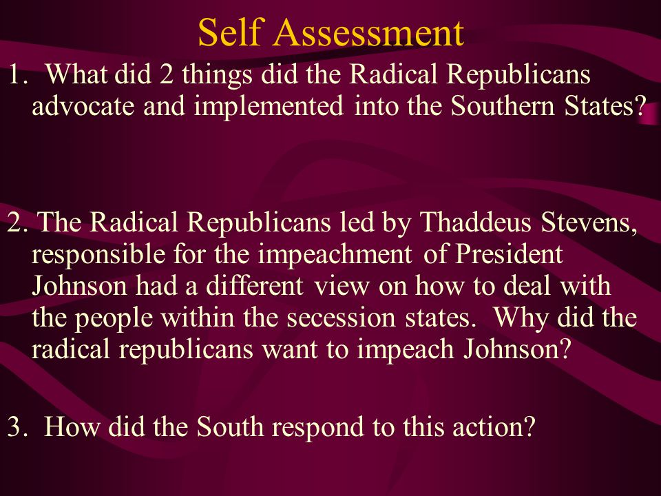 Self Assessment 1. What did 2 things did the Radical Republicans advocate and implemented into the Southern States