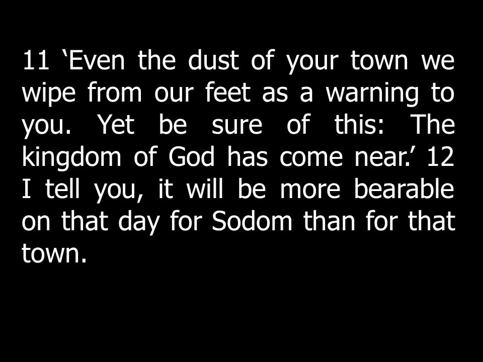 11 'Even the dust of your town we wipe from our feet as a warning to you. Yet be sure of this: The kingdom of God has come near.' 12 I tell you, it will be more bearable on that day for Sodom than for that town.