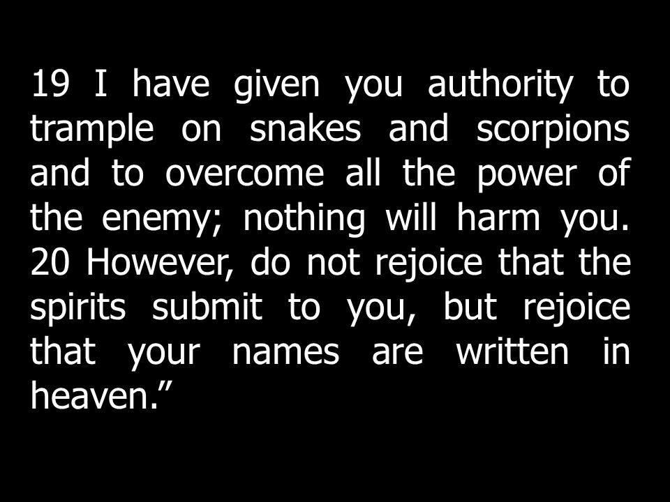 19 I have given you authority to trample on snakes and scorpions and to overcome all the power of the enemy; nothing will harm you. 20 However, do not rejoice that the spirits submit to you, but rejoice that your names are written in heaven.