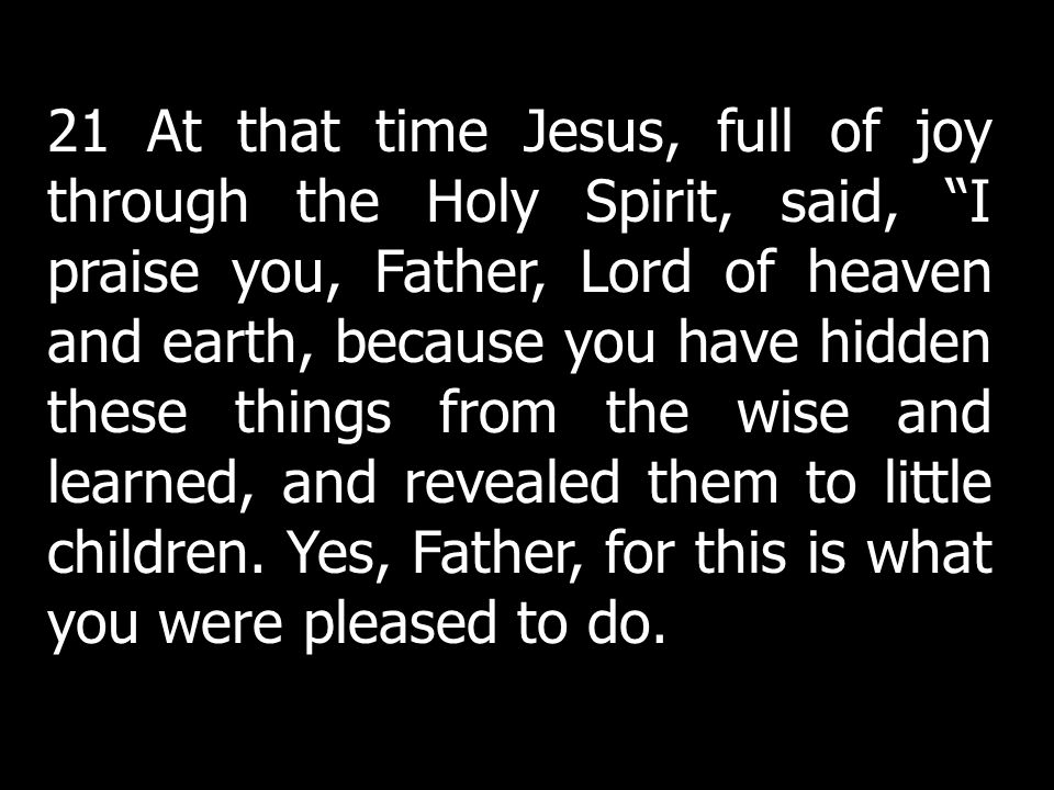 21 At that time Jesus, full of joy through the Holy Spirit, said, I praise you, Father, Lord of heaven and earth, because you have hidden these things from the wise and learned, and revealed them to little children. Yes, Father, for this is what you were pleased to do.