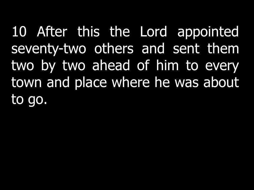 10 After this the Lord appointed seventy-two others and sent them two by two ahead of him to every town and place where he was about to go.