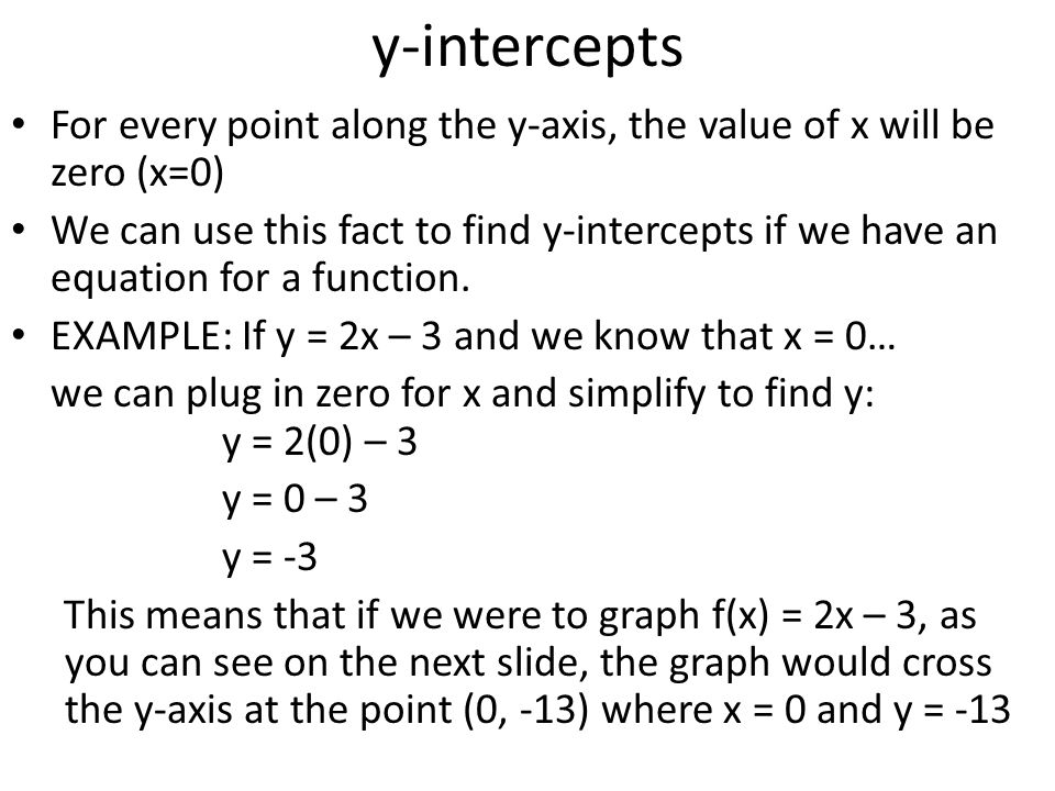y-intercepts For every point along the y-axis, the value of x will be zero (x=0)
