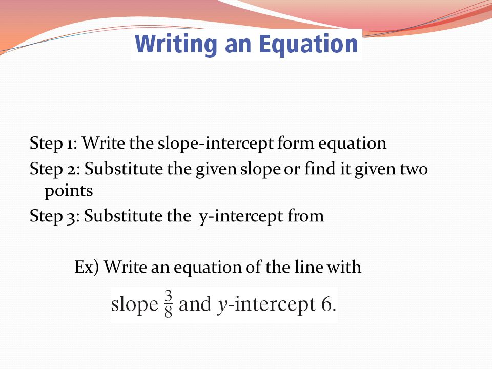 Step 1: Write the slope-intercept form equation Step 2: Substitute the given slope or find it given two points Step 3: Substitute the y-intercept from Ex) Write an equation of the line with