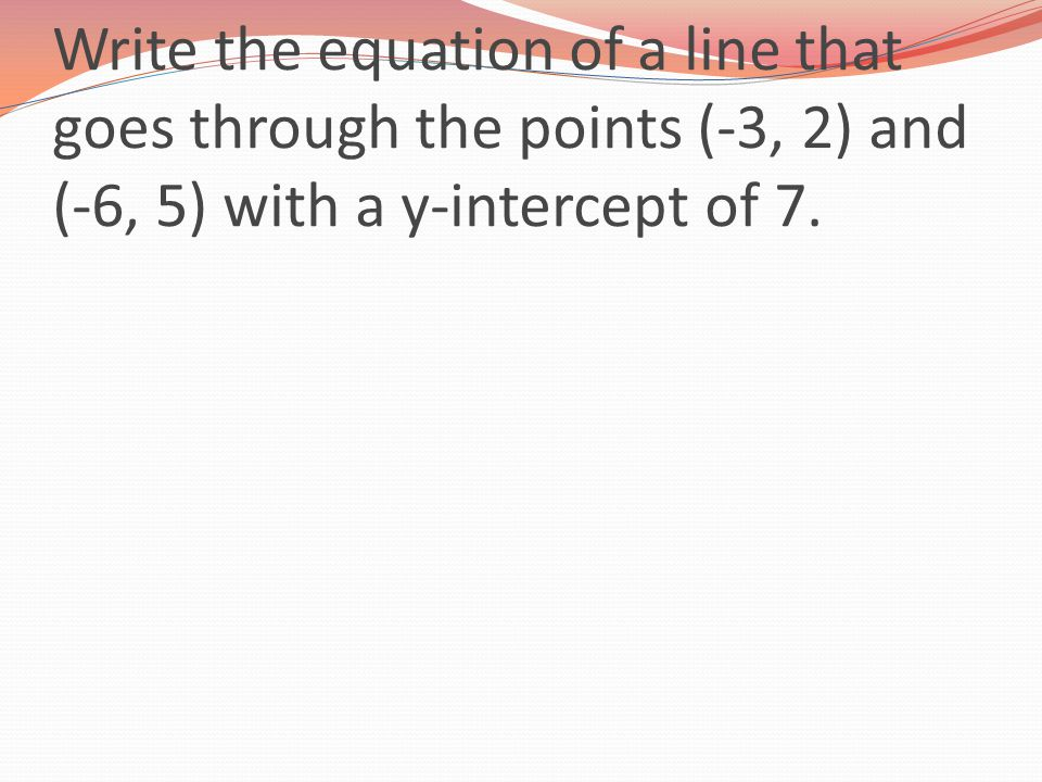 Write the equation of a line that goes through the points (-3, 2) and (-6, 5) with a y-intercept of 7.