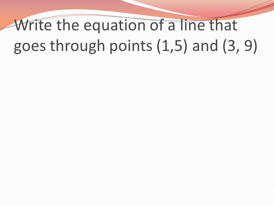 Write the equation of a line that goes through points (1,5) and (3, 9)