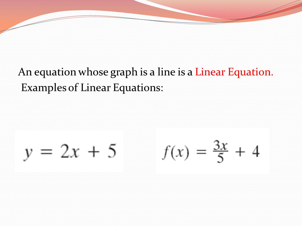 An equation whose graph is a line is a Linear Equation
