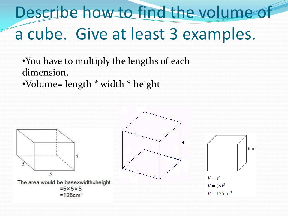 Describe how to find the volume of a cube. Give at least 3 examples.