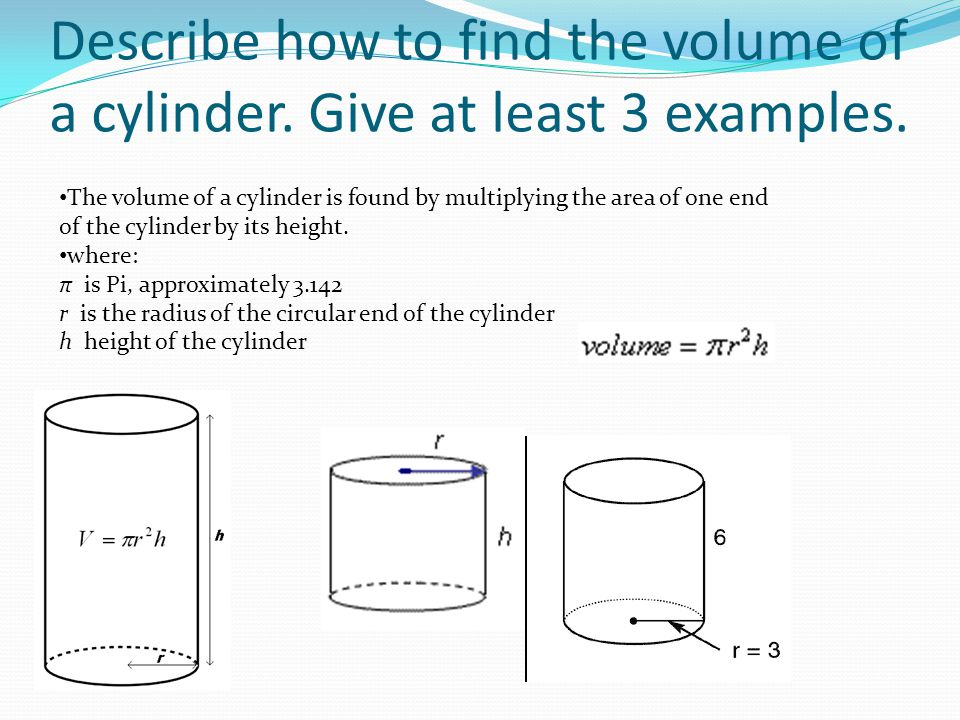 Describe how to find the volume of a cylinder. Give at least 3 examples.