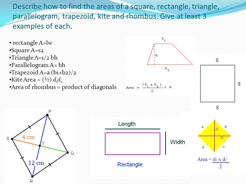 Describe how to find the areas of a square, rectangle, triangle, parallelogram, trapezoid, kite and rhombus. Give at least 3 examples of each.