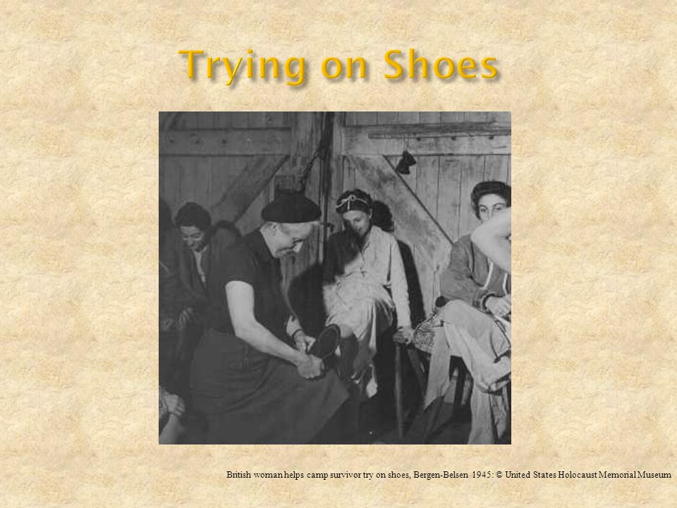 Trying on Shoes British woman helps camp survivor try on shoes, Bergen-Belsen 1945: © United States Holocaust Memorial Museum.