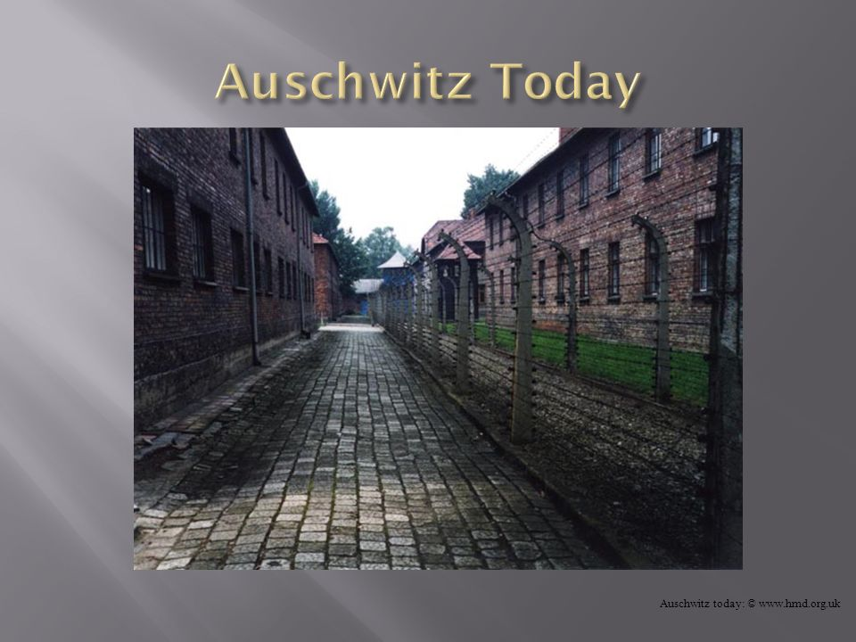 Auschwitz Today Auschwitz today: © www.hmd.org.uk