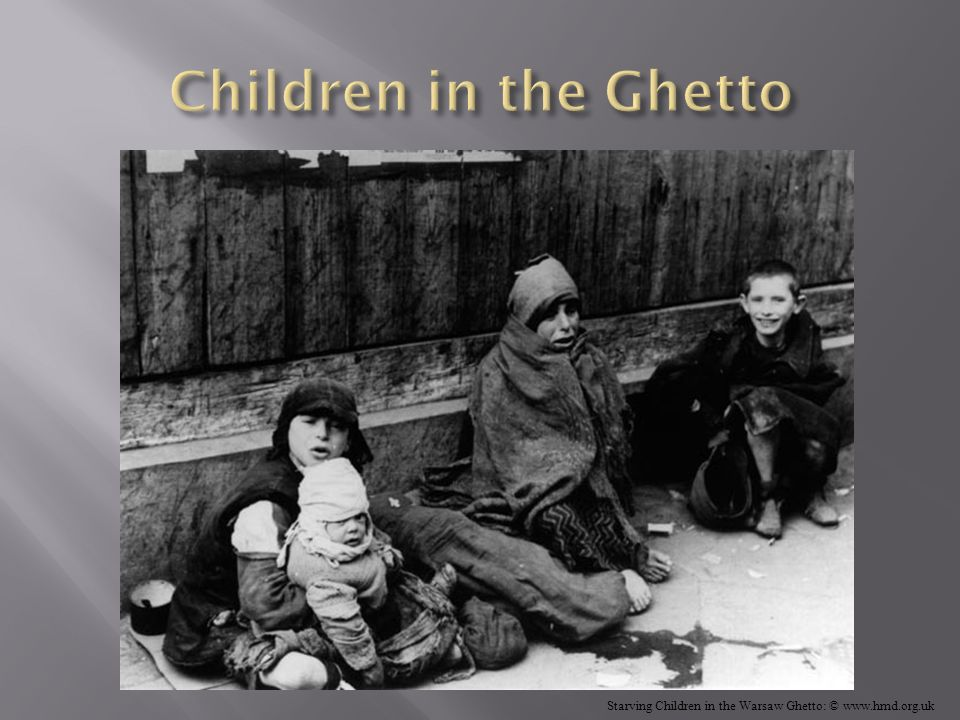 Children in the Ghetto Starving Children in the Warsaw Ghetto: © www.hmd.org.uk