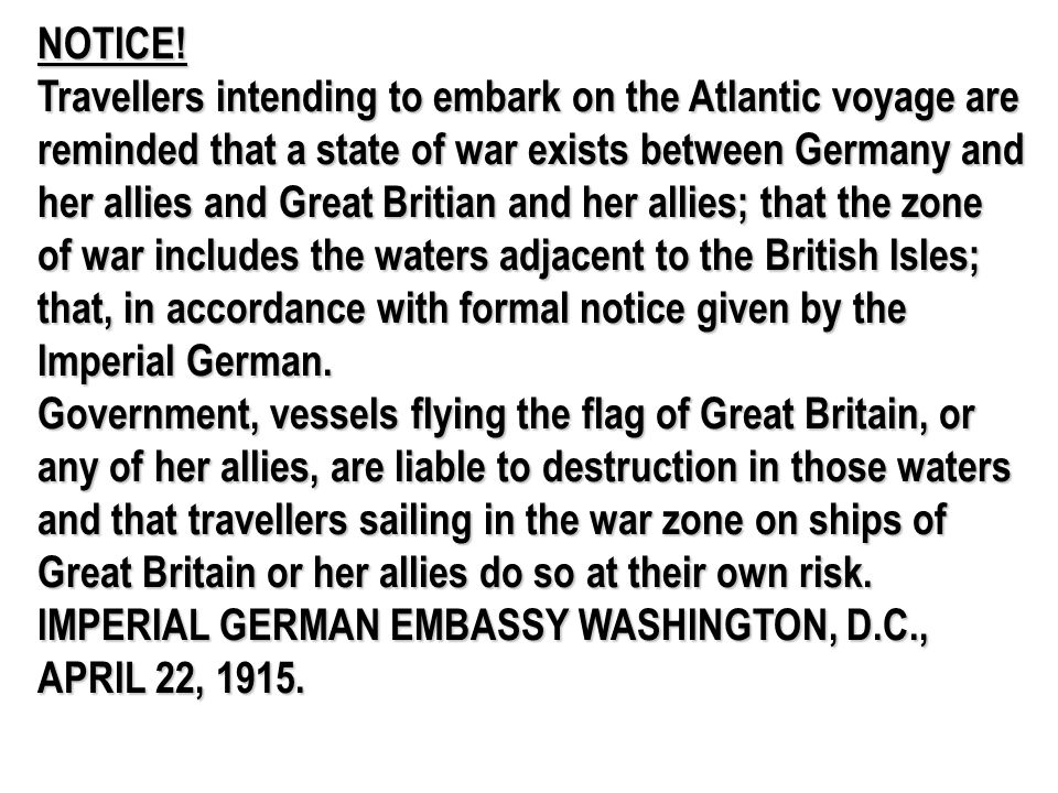 NOTICE! Travellers intending to embark on the Atlantic voyage are reminded that a state of war exists between Germany and her allies and Great Britian and her allies; that the zone of war includes the waters adjacent to the British Isles; that, in accordance with formal notice given by the Imperial German.