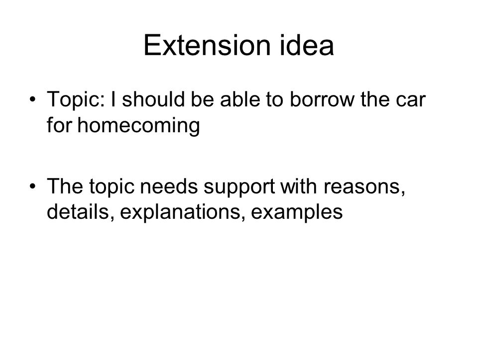 Extension idea Topic: I should be able to borrow the car for homecoming.