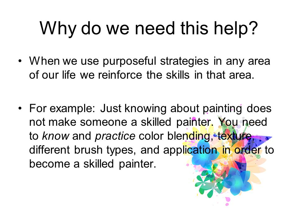 Why do we need this help When we use purposeful strategies in any area of our life we reinforce the skills in that area.