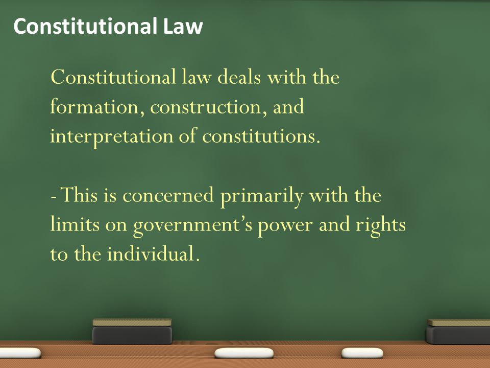 Constitutional Law Constitutional law deals with the formation, construction, and interpretation of constitutions.