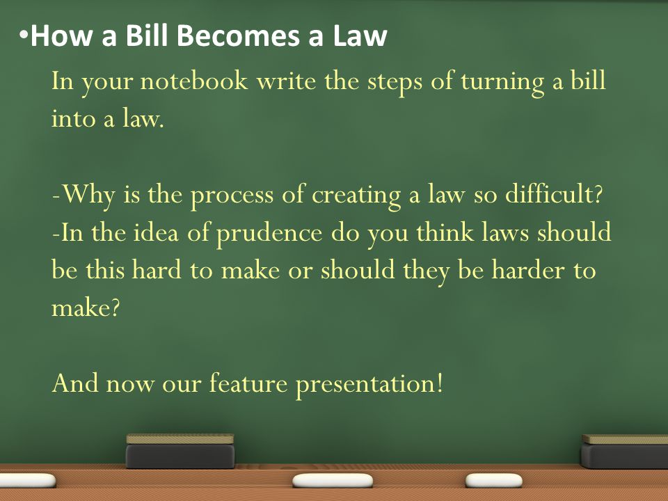 How a Bill Becomes a Law In your notebook write the steps of turning a bill into a law. -Why is the process of creating a law so difficult