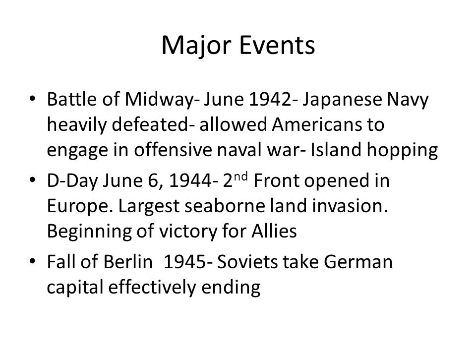 Major Events Battle of Midway- June 1942- Japanese Navy heavily defeated- allowed Americans to engage in offensive naval war- Island hopping.