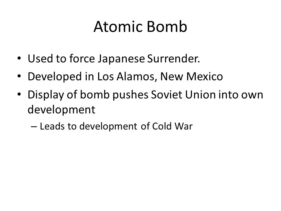 Atomic Bomb Used to force Japanese Surrender.