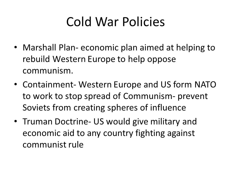 Cold War Policies Marshall Plan- economic plan aimed at helping to rebuild Western Europe to help oppose communism.