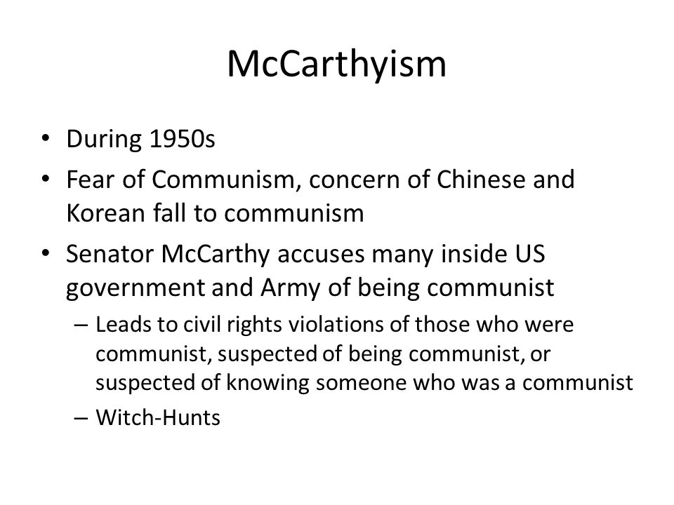 McCarthyism During 1950s. Fear of Communism, concern of Chinese and Korean fall to communism.