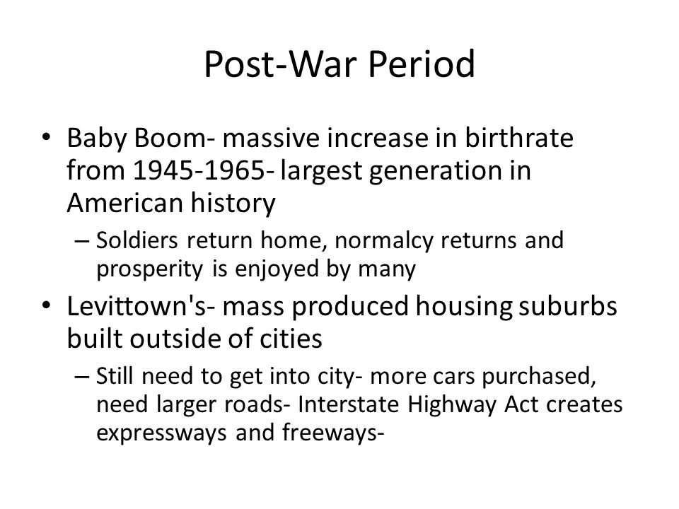 Post-War Period Baby Boom- massive increase in birthrate from 1945-1965- largest generation in American history.