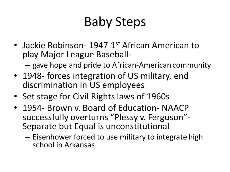 Baby Steps Jackie Robinson- 1947 1st African American to play Major League Baseball- gave hope and pride to African-American community.